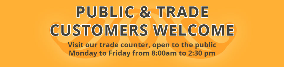 Public & Trade Customers Welcome - Visit our trade counter open to the public - Monday to Friday 8:00am - 2:30pm